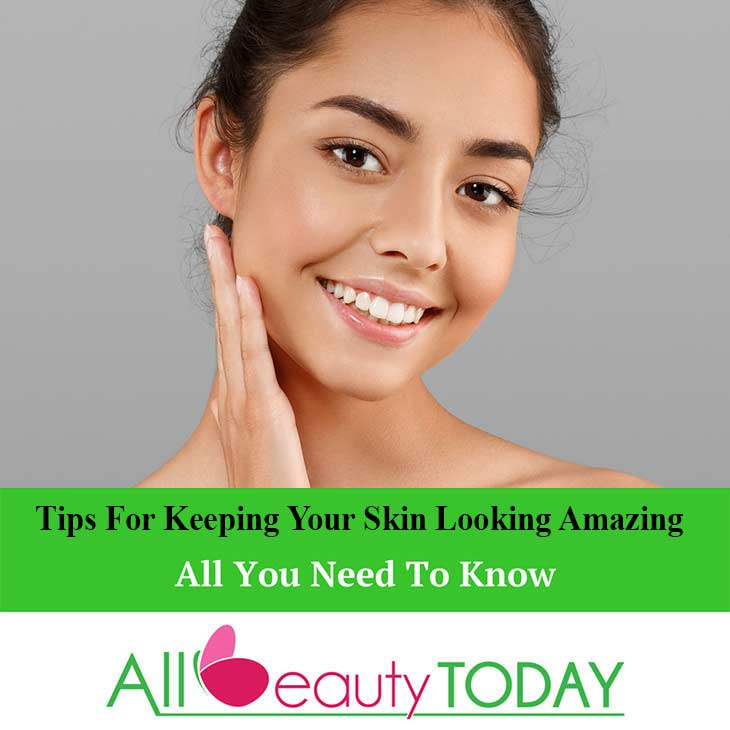 Tips For Keeping Your Skin Looking Amazing